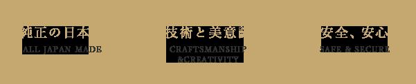 J∞QUALITY 純正の日本製 ALL JAPAN MADE 技術と美意識 CRAFTSMANSHIP &CREATIVITY 安全、安心 SAFE & SECURE